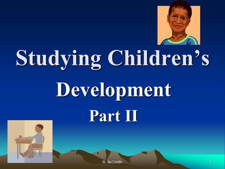 1 R. NeSmith Studying Children's Development Part II.