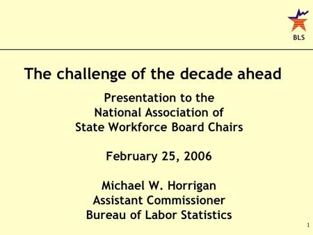BLS 1 The challenge of the decade ahead Presentation to the National Association of State Workforce Board Chairs February 25, 2006 Michael W. Horrigan.