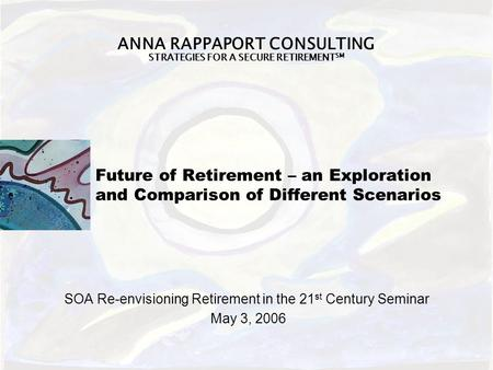 ANNA RAPPAPORT CONSULTING STRATEGIES FOR A SECURE RETIREMENT SM Future of Retirement – an Exploration and Comparison of Different Scenarios SOA Re-envisioning.