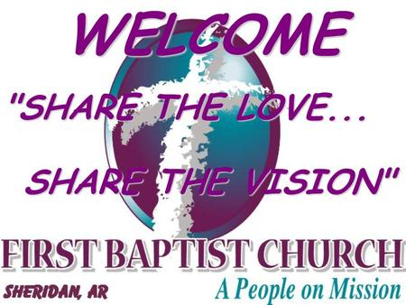 WELCOME SHARE THE LOVE... SHARE THE VISION. SUNDAY SERVICES AND ACTIVITIES SUNDAY SCHOOL 9:30 A.M. MORNING WORSHIP 10:45 A.M. AWANA (School Term) 5:30.
