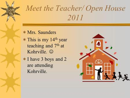 Meet the Teacher/ Open House 2011  Mrs. Saunders  This is my 14 th year teaching and 7 th at Kohrville.  I have 3 boys and 2 are attending Kohrville.