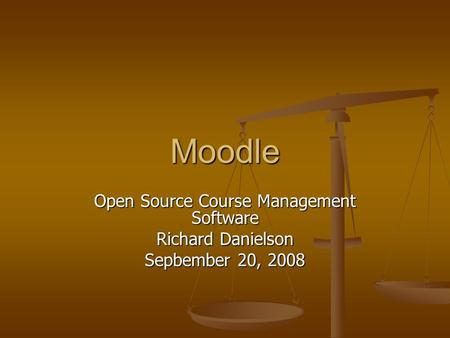 Moodle Open Source Course Management Software Richard Danielson Sepbember 20, 2008.