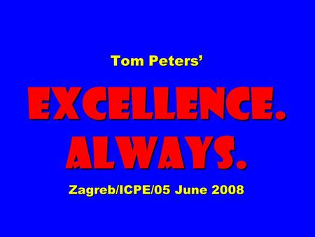 Tom Peters' EXCELLENCE. ALWAYS. Zagreb/ICPE/05 June 2008.