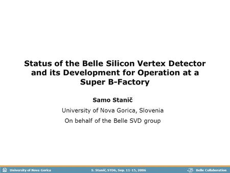 University of Nova GoricaBelle Collaboration S. Stanič, STD6, Sep. 11-15, 2006 Status of the Belle Silicon Vertex Detector and its Development for Operation.