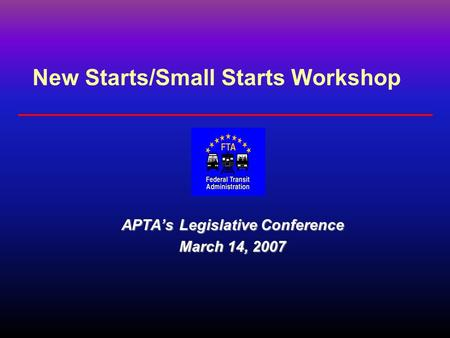 New Starts/Small Starts Workshop APTA's Legislative Conference March 14, 2007.