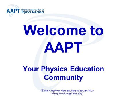 Welcome to AAPT Your Physics Education Community Enhancing the understanding and appreciation of physics through teaching