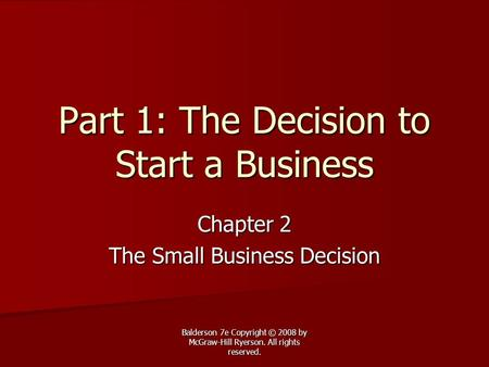 Balderson 7e Copyright © 2008 by McGraw-Hill Ryerson. All rights reserved. Part 1: The Decision to Start a Business Chapter 2 The Small Business Decision.