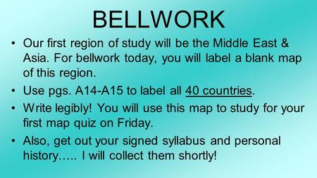 BELLWORK Our first region of study will be the Middle East & Asia. For bellwork today, you will label a blank map of this region. Use pgs. A14-A15 to label.