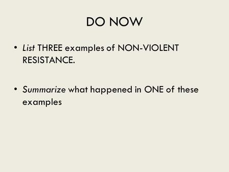 DO NOW List THREE examples of NON-VIOLENT RESISTANCE. Summarize what happened in ONE of these examples.