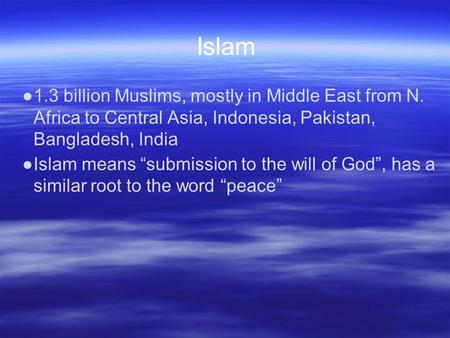 "Islam ●1.3 billion Muslims, mostly in Middle East from N. Africa to Central Asia, Indonesia, Pakistan, Bangladesh, India ●Islam means ""submission to the."