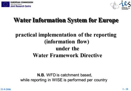 1 - 18 21-9-2006 N.B. WFD is catchment based, while reporting in WISE is performed per country Water Information System for Europe practical implementation.