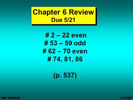 1/31/2007 Pre-Calculus Chapter 6 Review Due 5/21 Chapter 6 Review Due 5/21 # 2 – 22 even # 53 – 59 odd # 62 – 70 even # 74, 81, 86 (p. 537)