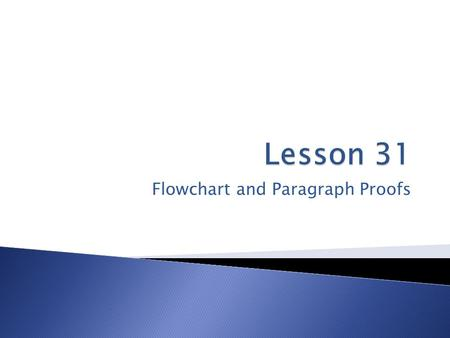 Flowchart and Paragraph Proofs. Flowchart Proof - A style of proof that uses boxes and arrows to show the structure of the proof. A flowchart proof should.