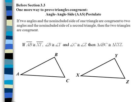 Before Section 3.3 One more way to prove triangles congruent: Angle-Angle-Side (AAS) Postulate If two angles and the nonincluded side of one triangle are.
