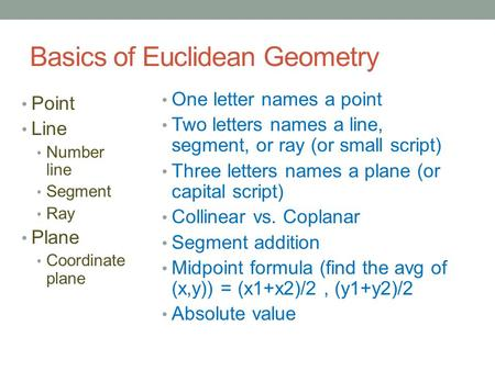Basics of Euclidean Geometry Point Line Number line Segment Ray Plane Coordinate plane One letter names a point Two letters names a line, segment, or ray.