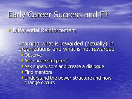 Early Career Success and Fit Differential Reinforcement Differential Reinforcement –Learning what is rewarded (actually) in organizations and what is not.