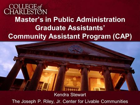 Master's in Public Administration Graduate Assistants' Community Assistant Program (CAP) Kendra Stewart The Joseph P. Riley, Jr. Center for Livable Communities.