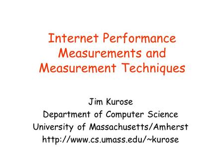 Internet Performance Measurements and Measurement Techniques Jim Kurose Department of Computer Science University of Massachusetts/Amherst