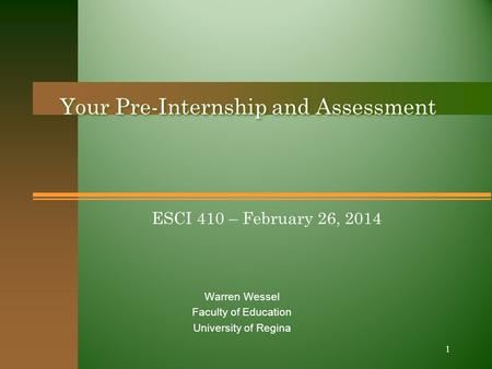 ESCI 410 – February 26, 2014 Your Pre-Internship and Assessment Warren Wessel Faculty of Education University of Regina 1.