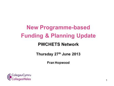 New Programme-based Funding & Planning Update PWCHETS Network Thursday 27 th June 2013 Fran Hopwood 1.