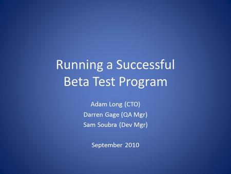 Running a Successful Beta Test Program Adam Long (CTO) Darren Gage (QA Mgr) Sam Soubra (Dev Mgr) September 2010.
