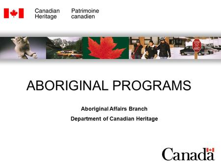 Aboriginal Affairs Branch Department of Canadian Heritage ABORIGINAL PROGRAMS.
