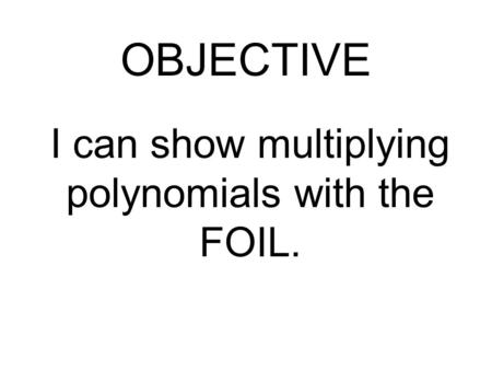 I can show multiplying polynomials with the FOIL. OBJECTIVE.