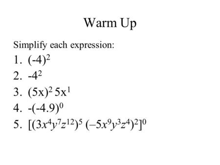 Warm Up Simplify each expression: 1.(-4) 2 2.-4 2 3.(5x) 2 5x 1 4.-(-4.9) 0 5.[(3x 4 y 7 z 12 ) 5 (–5x 9 y 3 z 4 ) 2 ] 0.