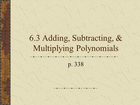 6.3 Adding, Subtracting, & Multiplying Polynomials p. 338.