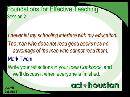 Foundations for Effective Teaching Session 2 I never let my schooling interfere with my education. The man who does not read good books has no advantage.