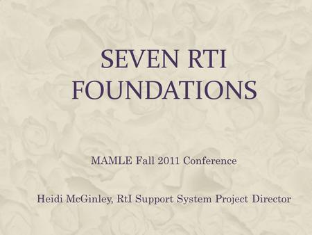 SEVEN RTI FOUNDATIONS MAMLE Fall 2011 Conference Heidi McGinley, RtI Support System Project Director.