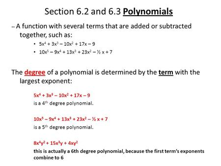 Section 6.2 and 6.3 Polynomials -- A function with several terms that are added or subtracted together, such as: 5x 4 + 3x 3 – 10x 2 + 17x – 9 10x 5 –