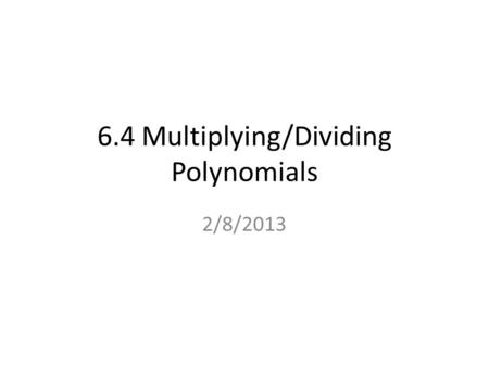 6.4 Multiplying/Dividing Polynomials 2/8/2013. Example 1 Multiply Polynomials Vertically Find the product. () x 2x 2 4x4x7 – + () 2x – SOLUTION Line up.
