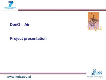 Www.kpk.gov.pl DonQ – Air Project presentation. www.kpk.gov.pl DonQ-Air – About project Objective: Objective: to encourage R&D activities in the aeronautic-related.
