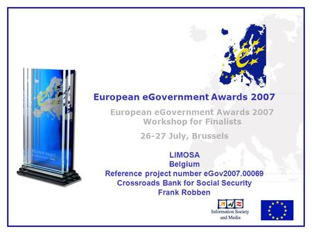 1 European eGovernment Awards 2007 European eGovernment Awards 2007 Workshop for Finalists 26-27 July, Brussels LIMOSA Belgium Reference project number.