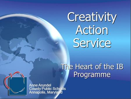 Creativity Action Service The Heart of the IB Programme e e Anne Arundel County Public Schools Annapolis, Maryland Anne Arundel County Public Schools Annapolis,