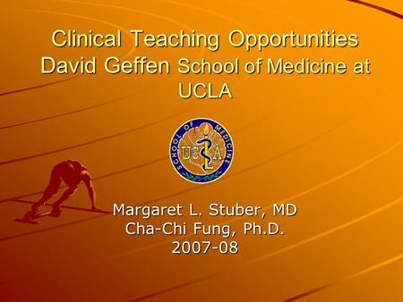 Clinical Teaching Opportunities David Geffen School of Medicine at UCLA Margaret L. Stuber, MD Cha-Chi Fung, Ph.D. 2007-08.