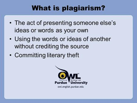What is plagiarism? The act of presenting someone else's ideas or words as your own Using the words or ideas of another without crediting the source Committing.