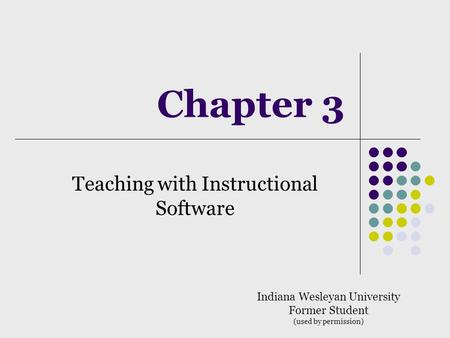 Chapter 3 Teaching with Instructional Software Indiana Wesleyan University Former Student (used by permission)
