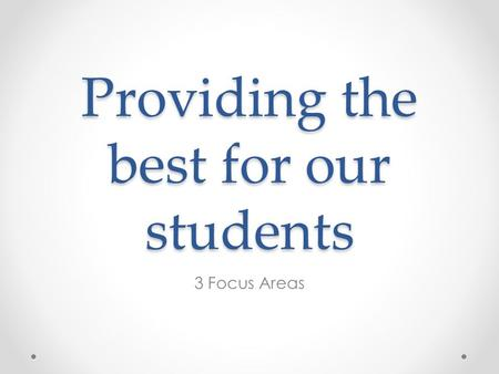 Providing the best for our students 3 Focus Areas.