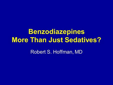 Benzodiazepines More Than Just Sedatives? Robert S. Hoffman, MD.