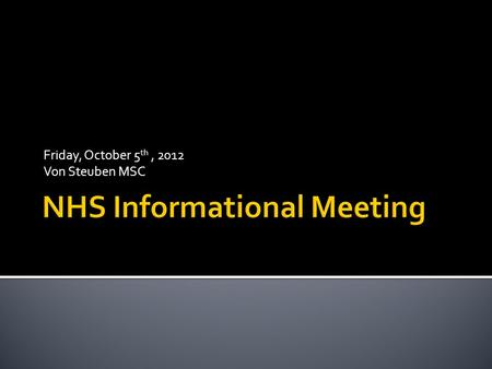 Friday, October 5 th, 2012 Von Steuben MSC.  You have been invited to attend this meeting because you have already met these NHS requirements:  SCHOLARSHIP.