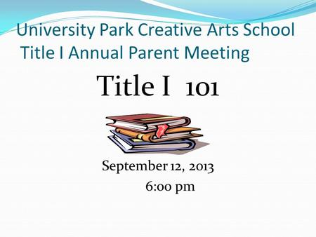 University Park Creative Arts School Title I Annual Parent Meeting Title I 101 September 12, 2013 6:00 pm.