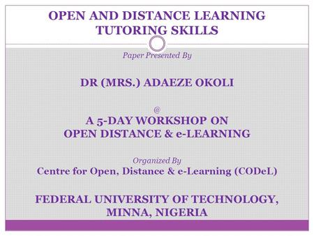 OPEN AND DISTANCE LEARNING TUTORING SKILLS Paper Presented By DR (MRS.) ADAEZE A 5-DAY WORKSHOP ON OPEN DISTANCE & e-LEARNING Organized By Centre.