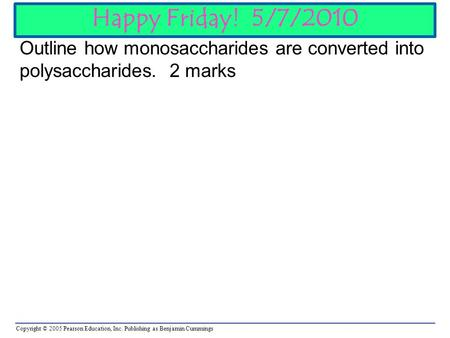 Copyright © 2005 Pearson Education, Inc. Publishing as Benjamin Cummings Happy Friday! 5/7/2010 Outline how monosaccharides are converted into polysaccharides.