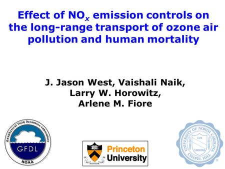 Effect of NO x emission controls on the long-range transport of ozone air pollution and human mortality J. Jason West, Vaishali Naik, Larry W. Horowitz,