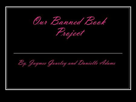 Our Banned Book Project By, Jaymee Gourley and Danielle Adams.