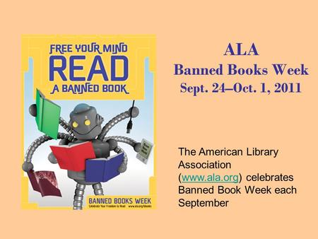 ALA Banned Books Week Sept. 24–Oct. 1, 2011 The American Library Association (www.ala.org) celebrates Banned Book Week each Septemberwww.ala.org.