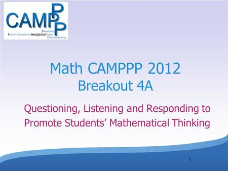1 Math CAMPPP 2012 Breakout 4A Questioning, Listening and Responding to Promote Students' Mathematical Thinking.
