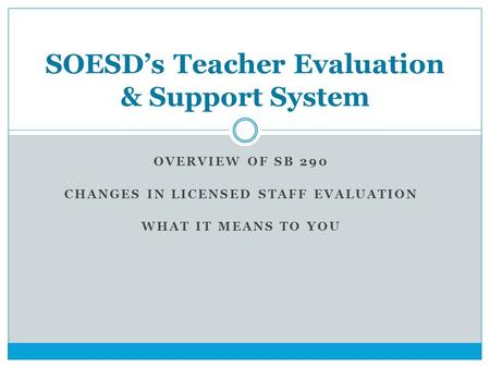 OVERVIEW OF SB 290 CHANGES IN LICENSED STAFF EVALUATION WHAT IT MEANS TO YOU SOESD's Teacher Evaluation & Support System.